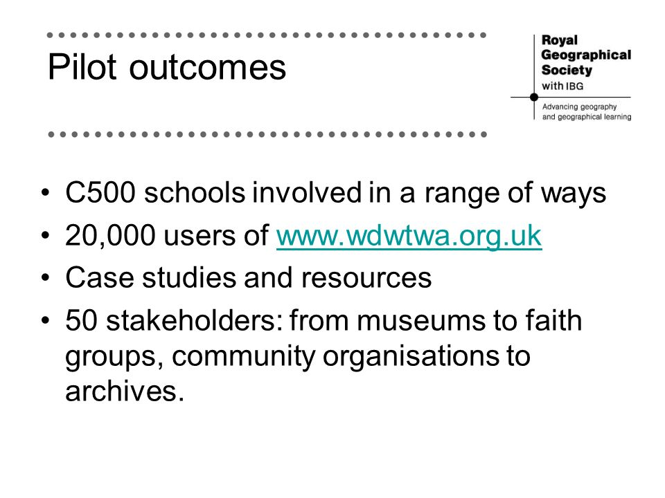 Pilot outcomes C500 schools involved in a range of ways 20,000 users of www.wdwtwa.org.ukwww.wdwtwa.org.uk Case studies and resources 50 stakeholders: