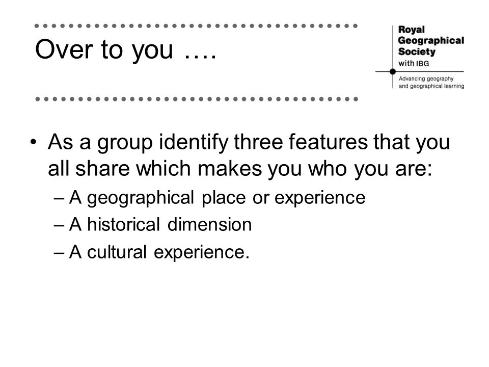 Over to you …. As a group identify three features that you all share which makes you who you are: –A geographical place or experience –A historical di