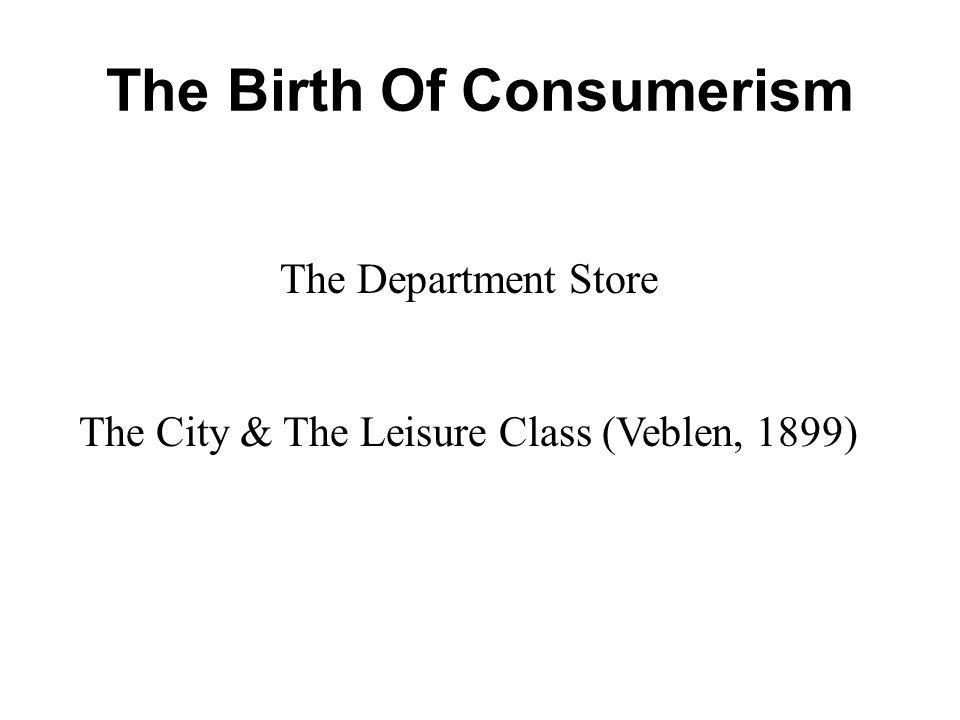 The Birth Of Consumerism The Department Store The City & The Leisure Class (Veblen, 1899)