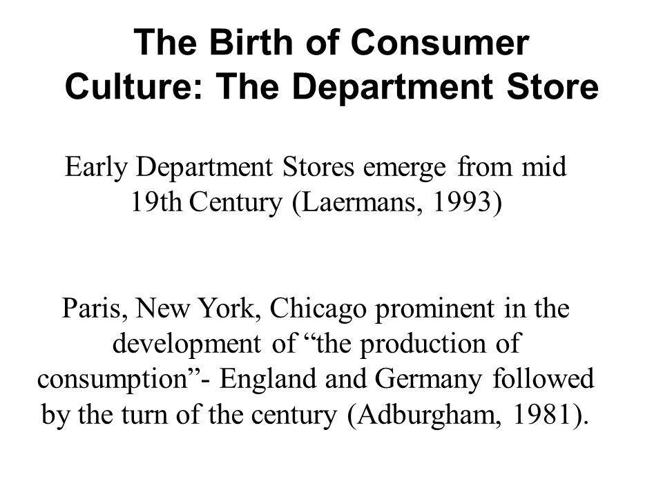 Early Department Stores emerge from mid 19th Century (Laermans, 1993) Paris, New York, Chicago prominent in the development of the production of consu