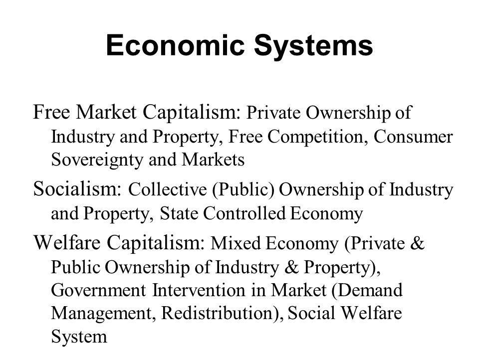 Economic Systems Free Market Capitalism: Private Ownership of Industry and Property, Free Competition, Consumer Sovereignty and Markets Socialism: Col
