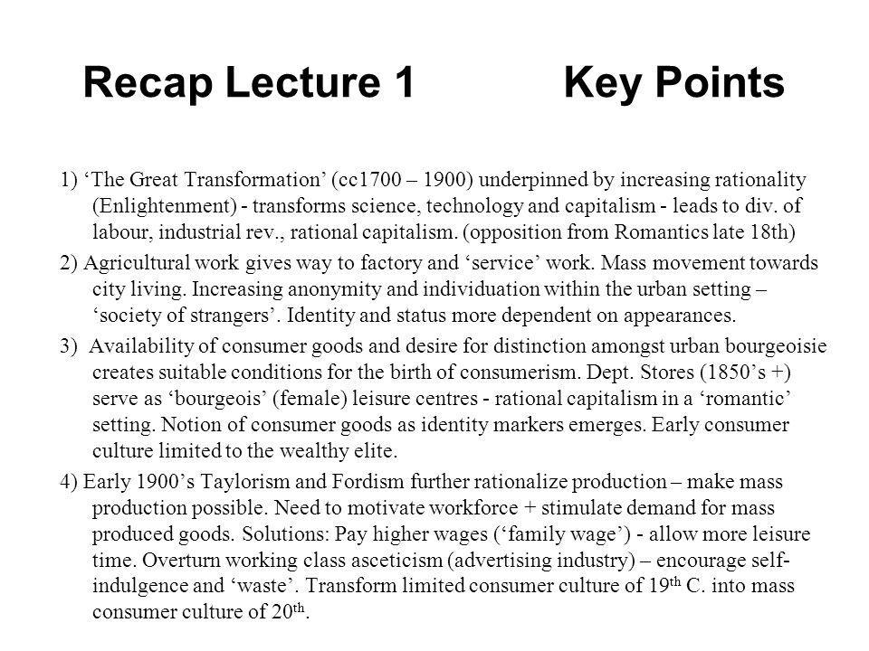 Recap Lecture 1 Key Points 1) The Great Transformation (cc1700 – 1900) underpinned by increasing rationality (Enlightenment) - transforms science, tec