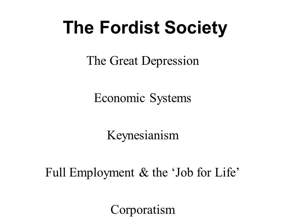 The Fordist Society The Great Depression Economic Systems Keynesianism Full Employment & the Job for Life Corporatism