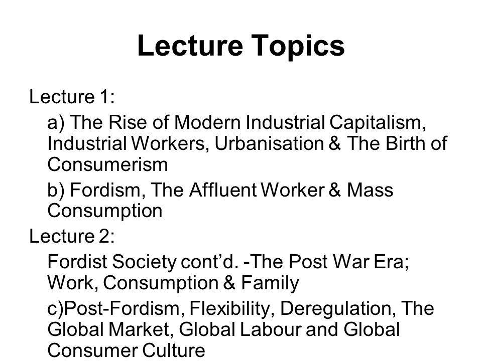 Lecture Topics Lecture 1: a) The Rise of Modern Industrial Capitalism, Industrial Workers, Urbanisation & The Birth of Consumerism b) Fordism, The Affluent Worker & Mass Consumption Lecture 2: Fordist Society contd.