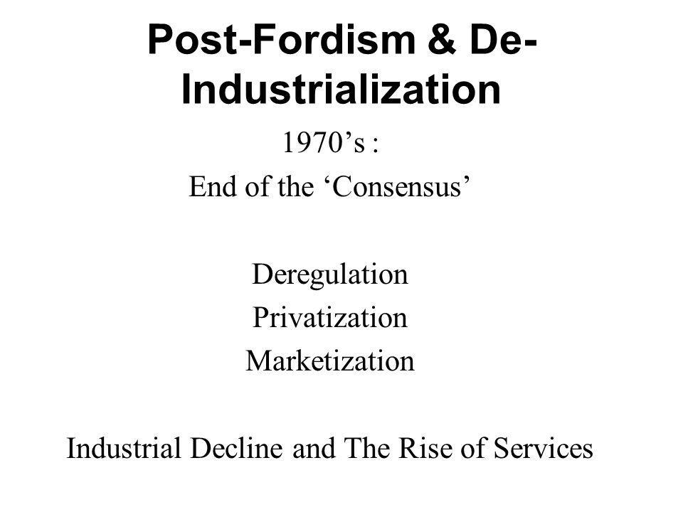 Post-Fordism & De- Industrialization 1970s : End of the Consensus Deregulation Privatization Marketization Industrial Decline and The Rise of Services