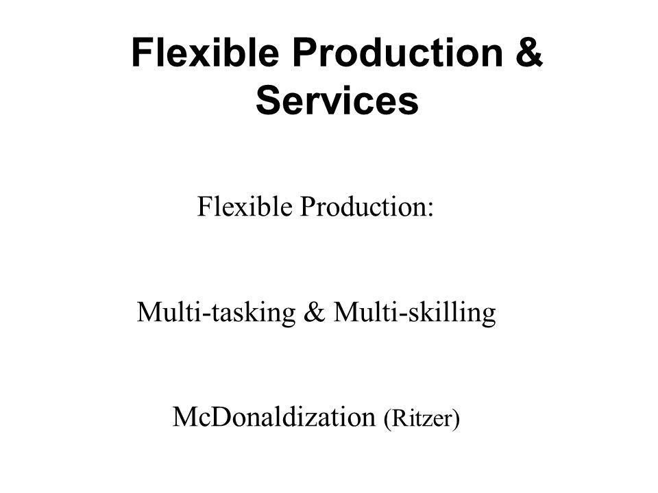 Flexible Production & Services Flexible Production: Multi-tasking & Multi-skilling McDonaldization (Ritzer)