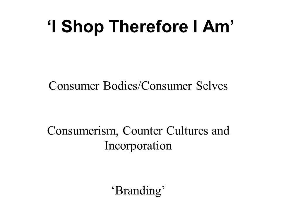 I Shop Therefore I Am Consumer Bodies/Consumer Selves Consumerism, Counter Cultures and Incorporation Branding