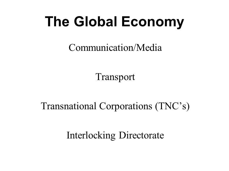 The Global Economy Communication/Media Transport Transnational Corporations (TNCs) Interlocking Directorate