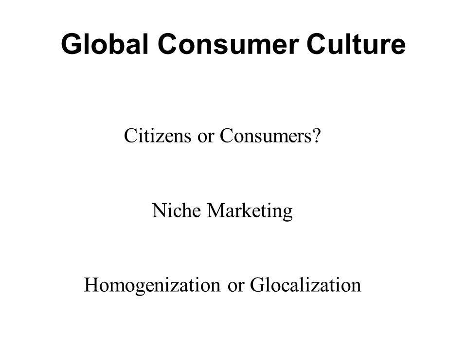 Global Consumer Culture Citizens or Consumers? Niche Marketing Homogenization or Glocalization
