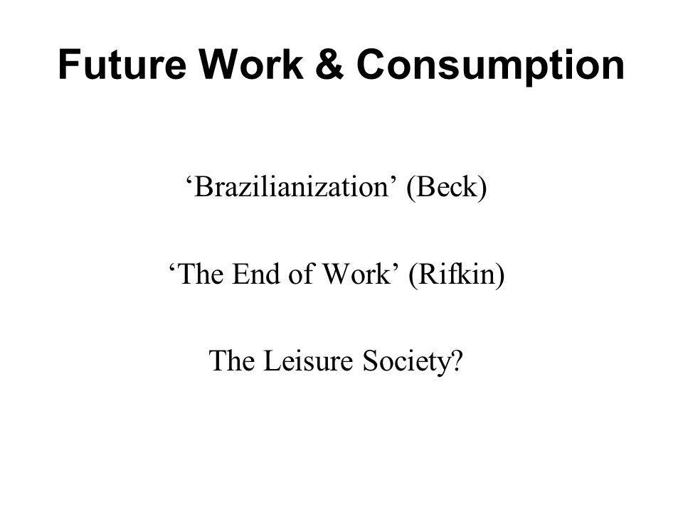 Future Work & Consumption Brazilianization (Beck) The End of Work (Rifkin) The Leisure Society?