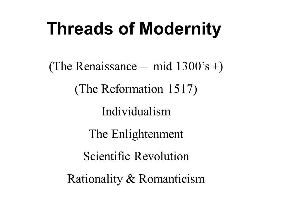 (The Renaissance – mid 1300s +) (The Reformation 1517) Individualism The Enlightenment Scientific Revolution Rationality & Romanticism Threads of Modernity