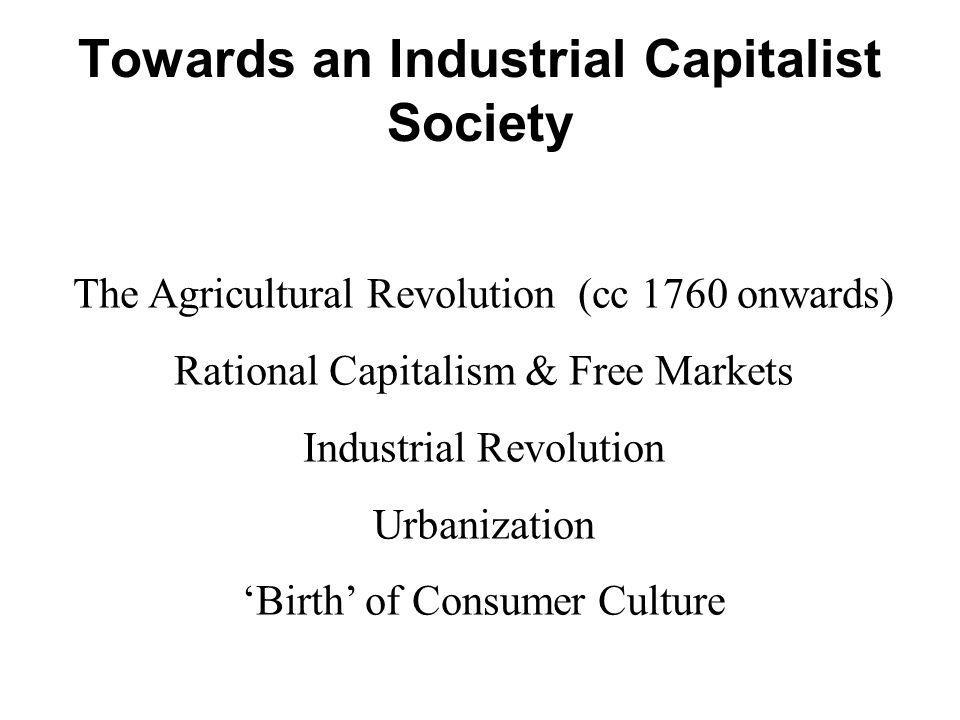 Towards an Industrial Capitalist Society The Agricultural Revolution (cc 1760 onwards) Rational Capitalism & Free Markets Industrial Revolution Urbani