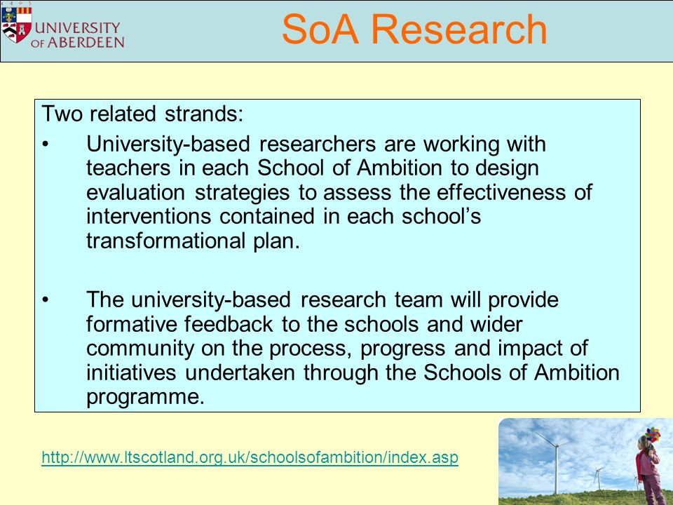 SoA Research Two related strands: University-based researchers are working with teachers in each School of Ambition to design evaluation strategies to assess the effectiveness of interventions contained in each schools transformational plan.