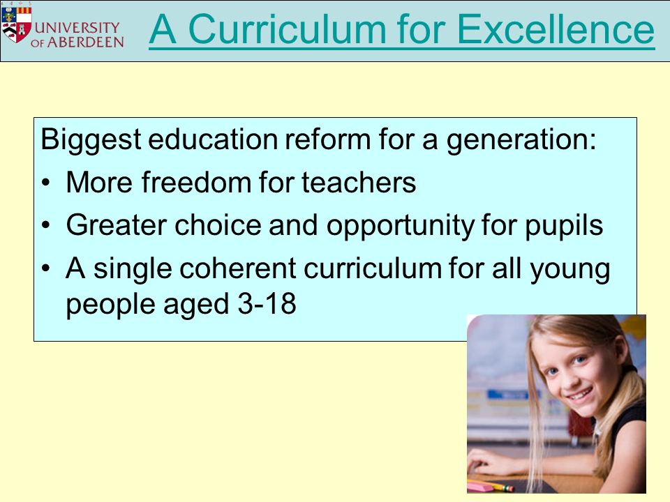 A Curriculum for Excellence Biggest education reform for a generation: More freedom for teachers Greater choice and opportunity for pupils A single coherent curriculum for all young people aged 3-18