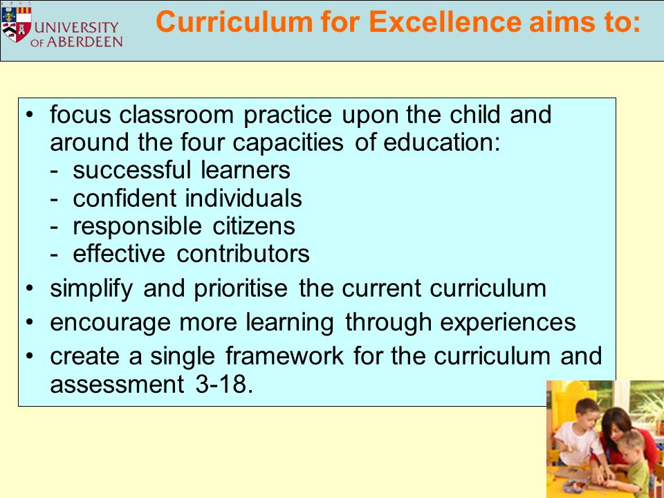 Curriculum for Excellence aims to: focus classroom practice upon the child and around the four capacities of education: - successful learners - confident individuals - responsible citizens - effective contributors simplify and prioritise the current curriculum encourage more learning through experiences create a single framework for the curriculum and assessment 3-18.