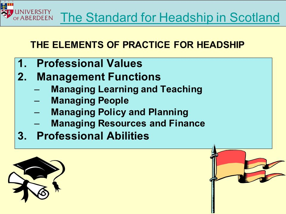 The Standard for Headship in Scotland 1.Professional Values 2.Management Functions –Managing Learning and Teaching –Managing People –Managing Policy and Planning –Managing Resources and Finance 3.Professional Abilities THE ELEMENTS OF PRACTICE FOR HEADSHIP