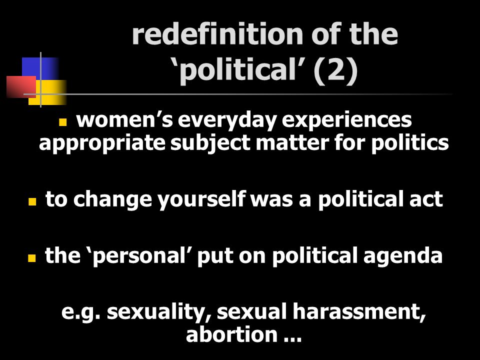 redefinition of the political (2) womens everyday experiences appropriate subject matter for politics to change yourself was a political act the personal put on political agenda e.g.