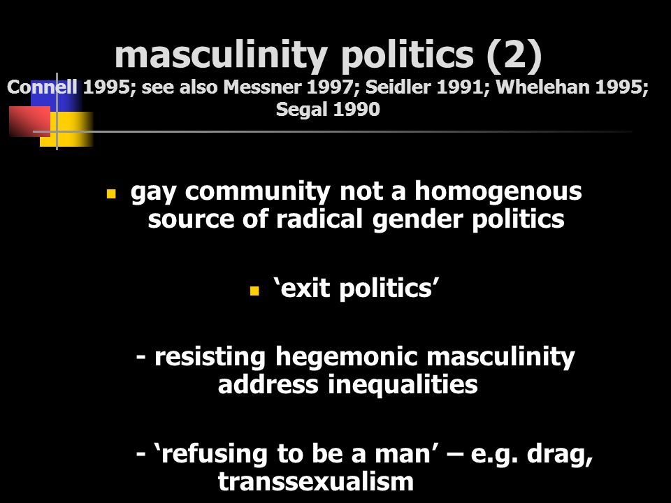 masculinity politics (2) Connell 1995; see also Messner 1997; Seidler 1991; Whelehan 1995; Segal 1990 gay community not a homogenous source of radical
