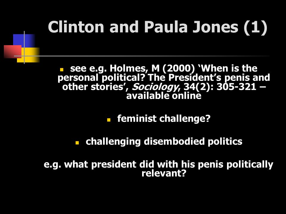 Clinton and Paula Jones (1) see e.g. Holmes, M (2000) When is the personal political? The Presidents penis and other stories, Sociology, 34(2): 305-32