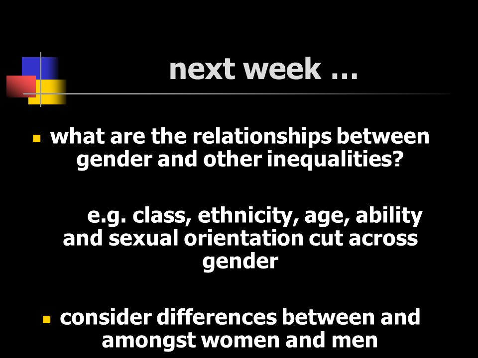 next week … what are the relationships between gender and other inequalities? e.g. class, ethnicity, age, ability and sexual orientation cut across ge