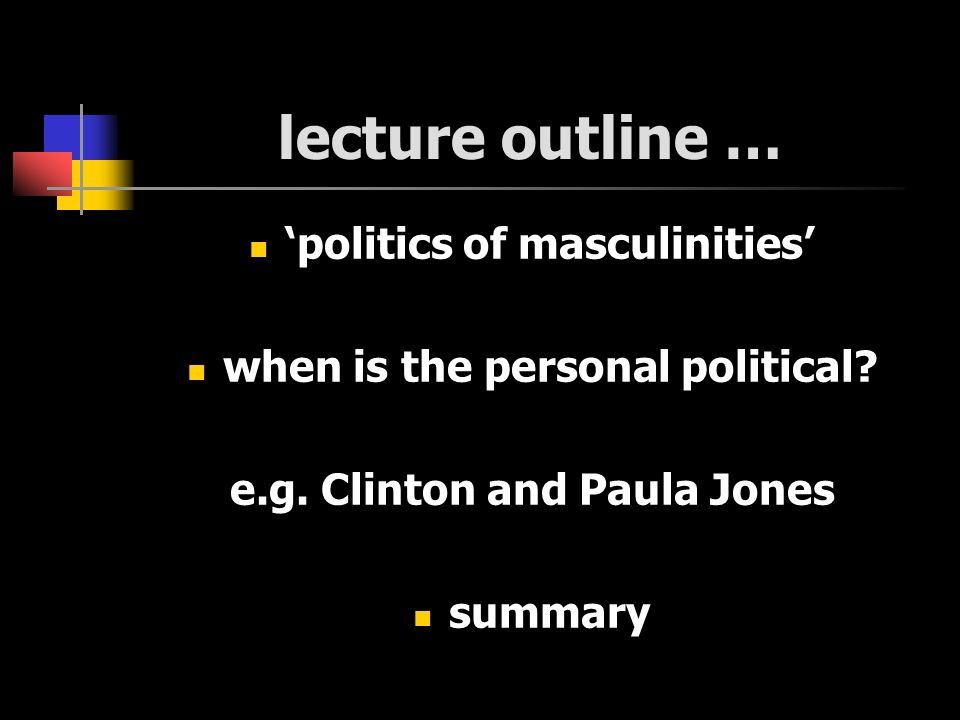 lecture outline … politics of masculinities when is the personal political.