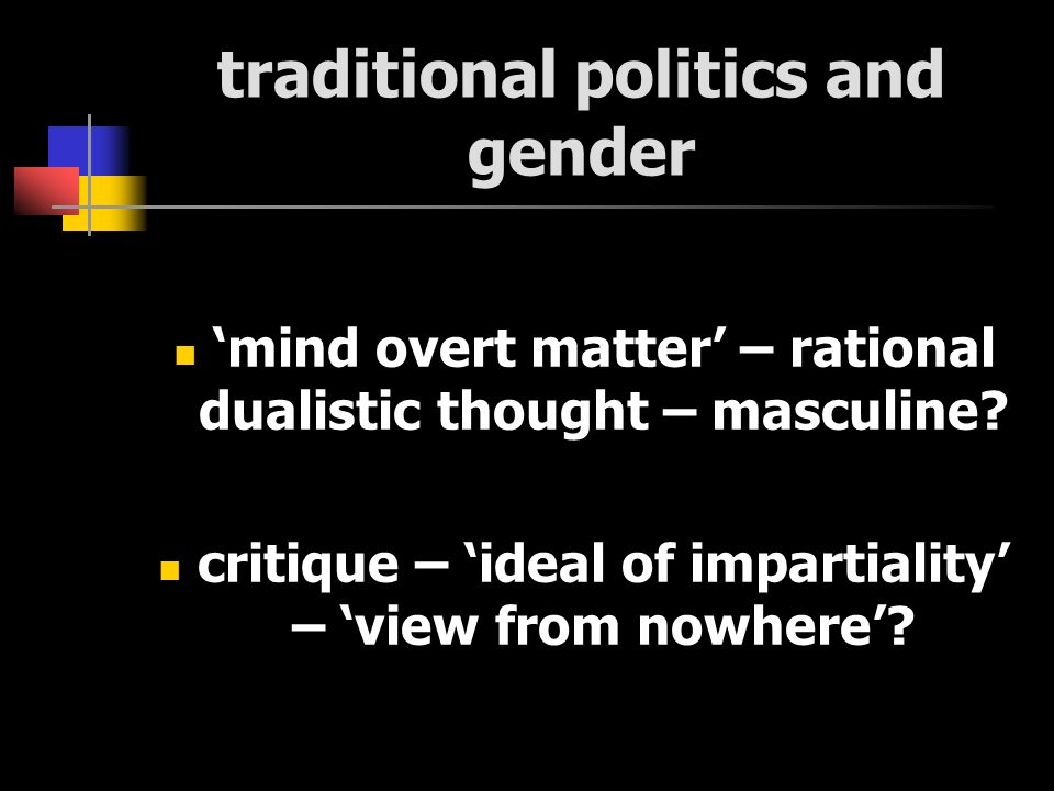 traditional politics and gender mind overt matter – rational dualistic thought – masculine? critique – ideal of impartiality – view from nowhere?