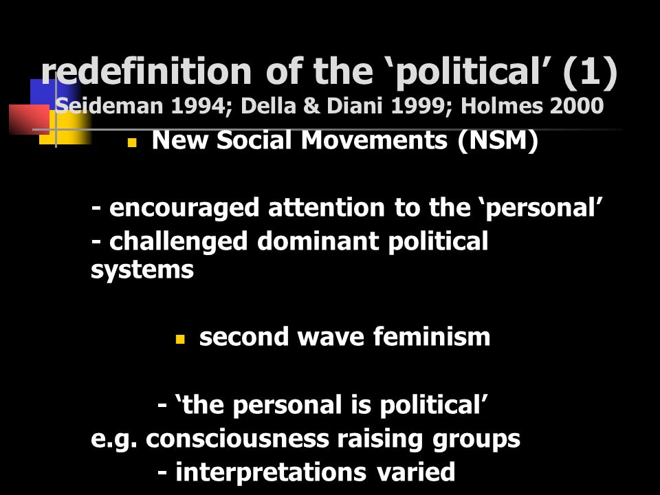 redefinition of the political (1) Seideman 1994; Della & Diani 1999; Holmes 2000 New Social Movements (NSM) - encouraged attention to the personal - c