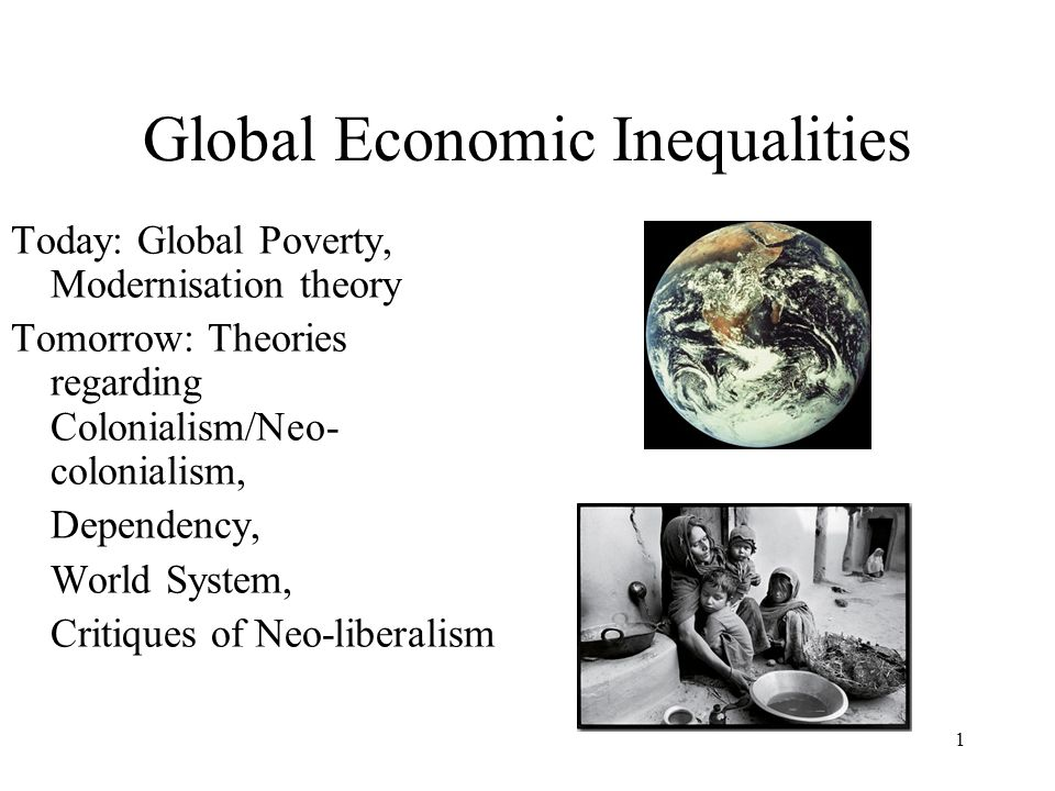1 Global Economic Inequalities Today: Global Poverty, Modernisation theory Tomorrow: Theories regarding Colonialism/Neo- colonialism, Dependency, Worl