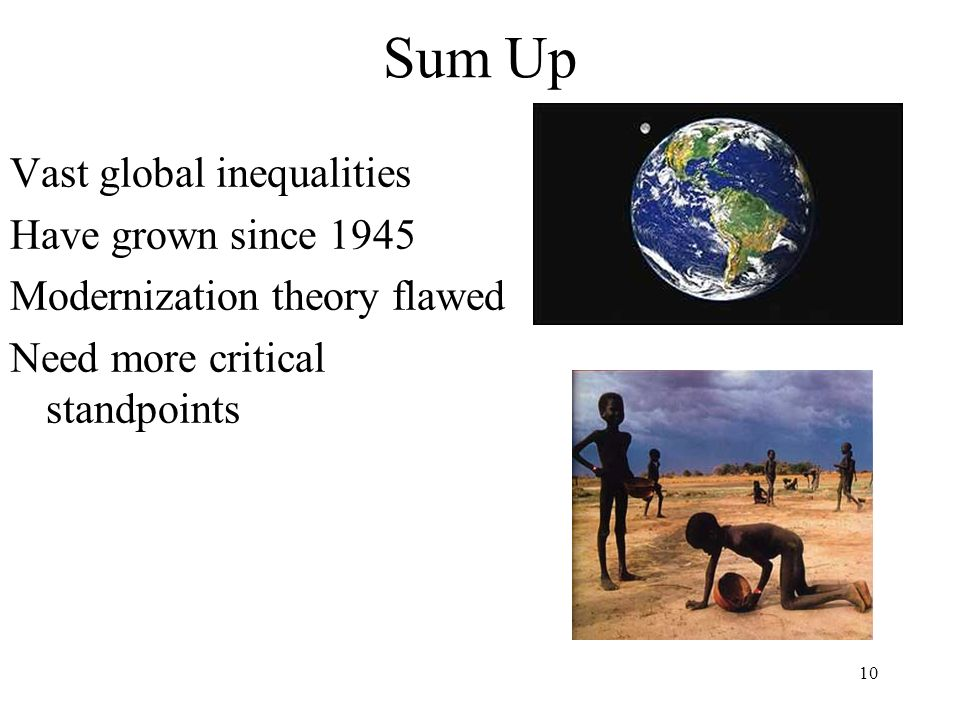 10 Sum Up Vast global inequalities Have grown since 1945 Modernization theory flawed Need more critical standpoints