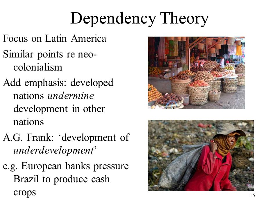 15 Dependency Theory Focus on Latin America Similar points re neo- colonialism Add emphasis: developed nations undermine development in other nations