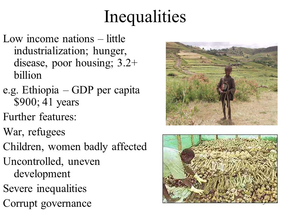 5 Inequalities Low income nations – little industrialization; hunger, disease, poor housing; 3.2+ billion e.g. Ethiopia – GDP per capita $900; 41 year