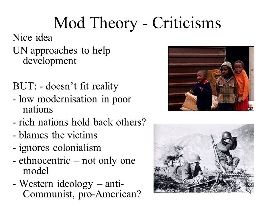 9 Mod Theory - Criticisms Nice idea UN approaches to help development BUT: - doesnt fit reality - low modernisation in poor nations - rich nations hol