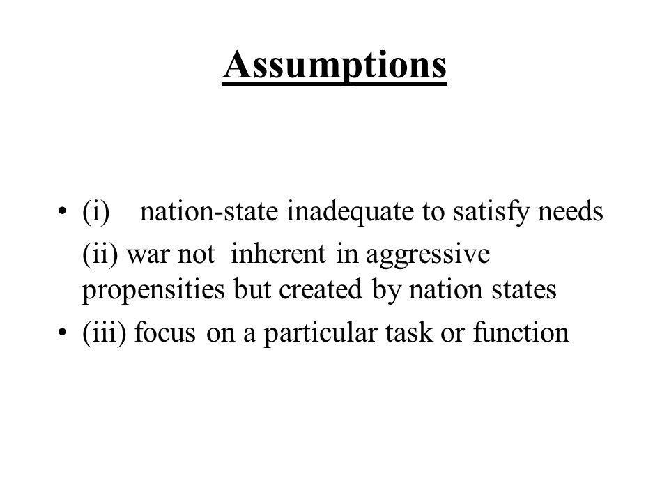 Assumptions (i) nation-state inadequate to satisfy needs (ii) war not inherent in aggressive propensities but created by nation states (iii) focus on