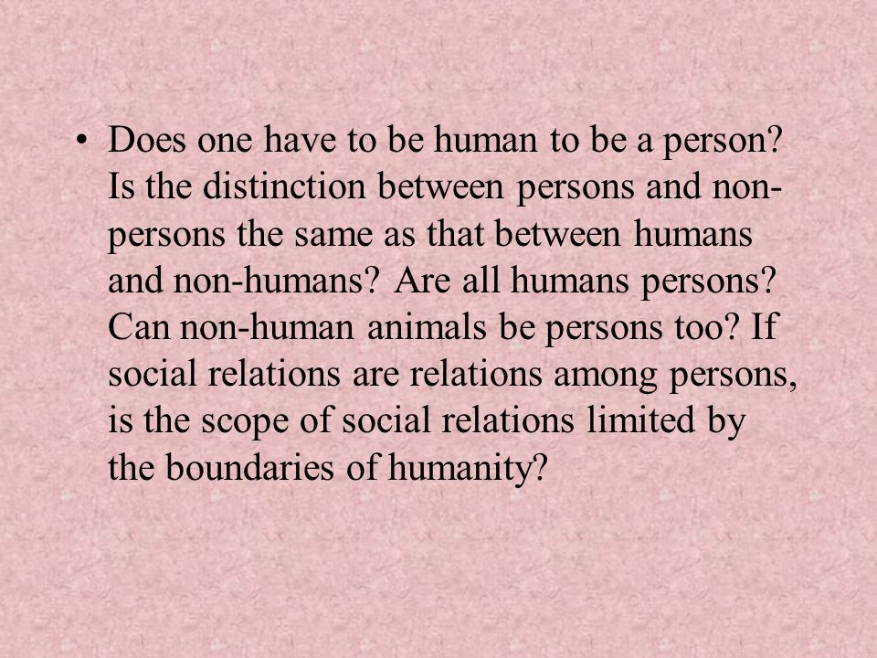 Does one have to be human to be a person? Is the distinction between persons and non- persons the same as that between humans and non-humans? Are all