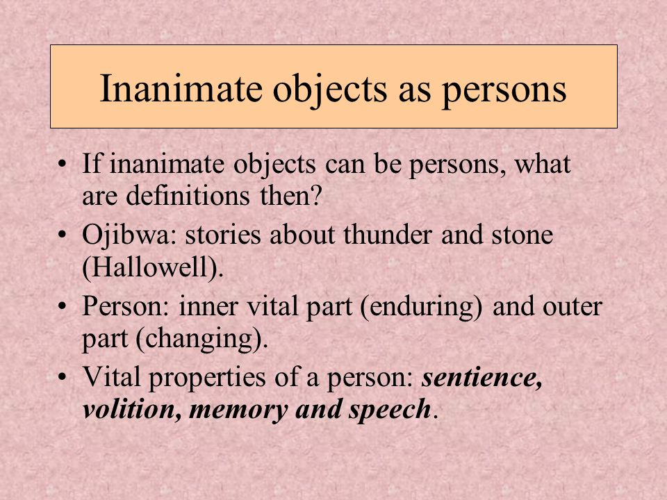 Inanimate objects as persons If inanimate objects can be persons, what are definitions then? Ojibwa: stories about thunder and stone (Hallowell). Pers