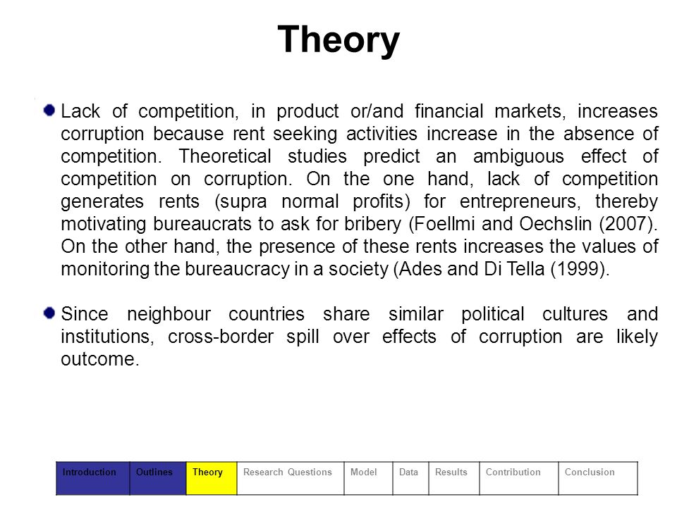 Theory Lack of competition, in product or/and financial markets, increases corruption because rent seeking activities increase in the absence of competition.