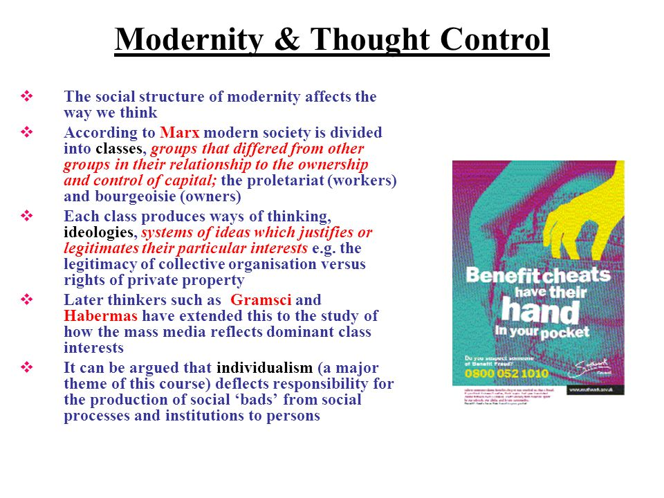 Modernity & Thought Control The social structure of modernity affects the way we think According to Marx modern society is divided into classes, groups that differed from other groups in their relationship to the ownership and control of capital; the proletariat (workers) and bourgeoisie (owners) Each class produces ways of thinking, ideologies, systems of ideas which justifies or legitimates their particular interests e.g.
