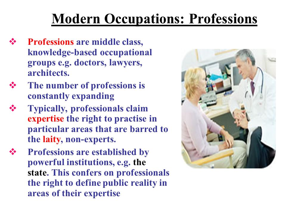 Modern Occupations: Professions Professions are middle class, knowledge-based occupational groups e.g.