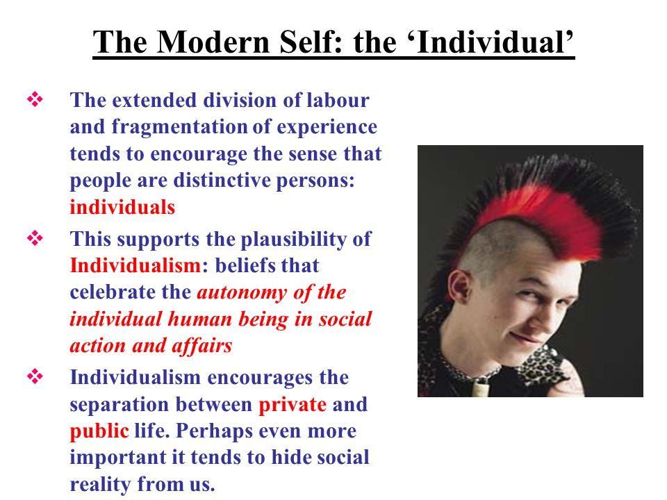 The Modern Self: the Individual The extended division of labour and fragmentation of experience tends to encourage the sense that people are distinctive persons: individuals This supports the plausibility of Individualism: beliefs that celebrate the autonomy of the individual human being in social action and affairs Individualism encourages the separation between private and public life.