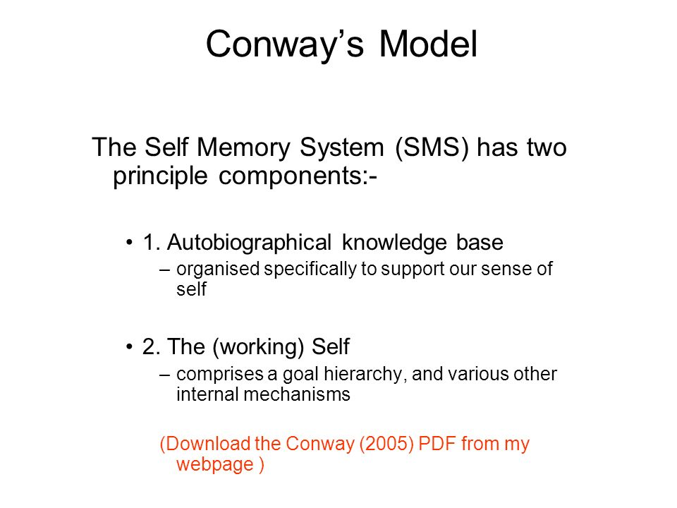 Conways Model The Self Memory System (SMS) has two principle components:- 1. Autobiographical knowledge base –organised specifically to support our se
