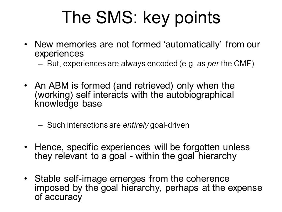 The SMS: key points New memories are not formed automatically from our experiences –But, experiences are always encoded (e.g. as per the CMF). An ABM