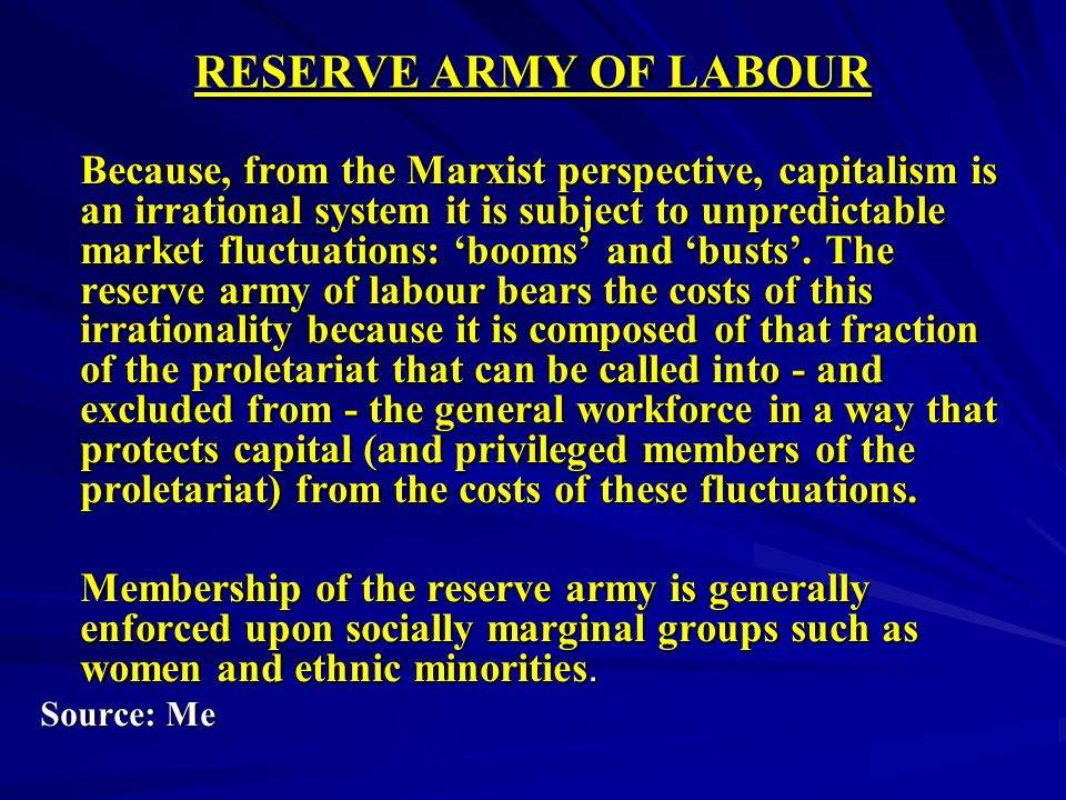 RESERVE ARMY OF LABOUR Because, from the Marxist perspective, capitalism is an irrational system it is subject to unpredictable market fluctuations: booms and busts.