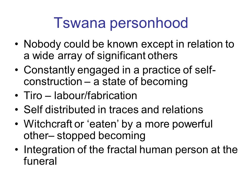 Tswana personhood Nobody could be known except in relation to a wide array of significant others Constantly engaged in a practice of self- construction – a state of becoming Tiro – labour/fabrication Self distributed in traces and relations Witchcraft or eaten by a more powerful other– stopped becoming Integration of the fractal human person at the funeral