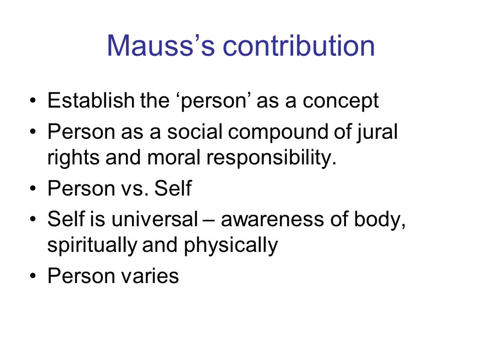 Mausss contribution Establish the person as a concept Person as a social compound of jural rights and moral responsibility.