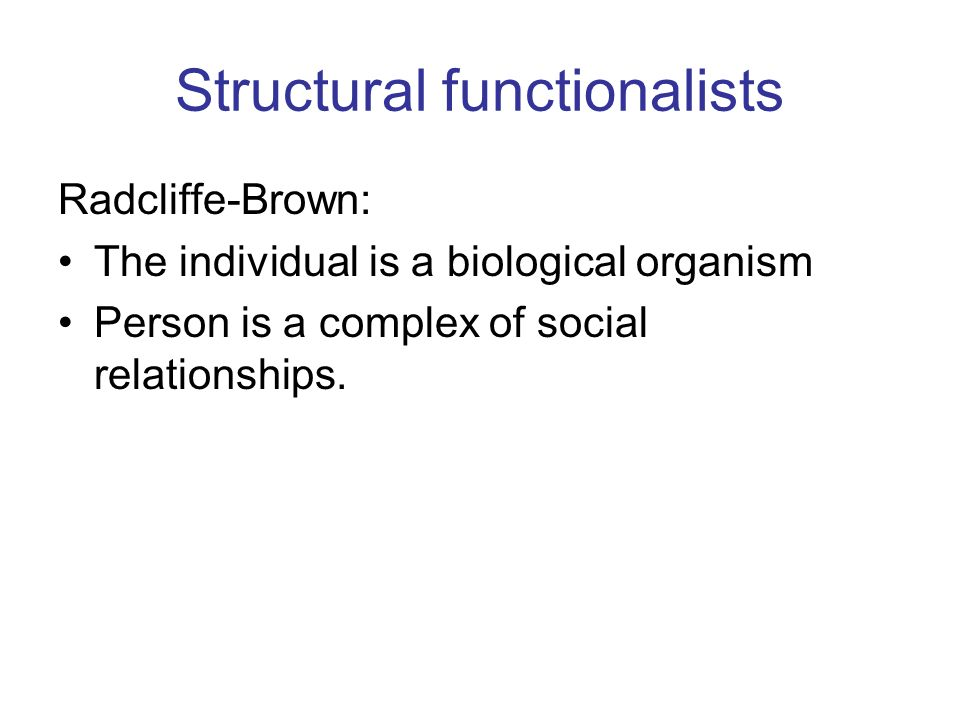 Structural functionalists Radcliffe-Brown: The individual is a biological organism Person is a complex of social relationships.