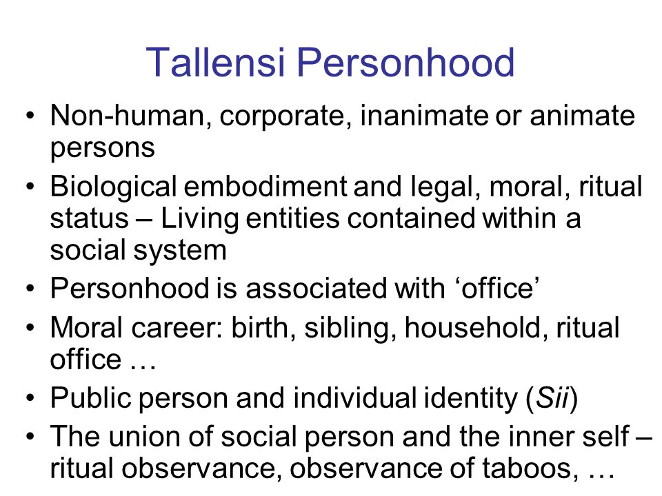 Tallensi Personhood Non-human, corporate, inanimate or animate persons Biological embodiment and legal, moral, ritual status – Living entities contained within a social system Personhood is associated with office Moral career: birth, sibling, household, ritual office … Public person and individual identity (Sii) The union of social person and the inner self – ritual observance, observance of taboos, …