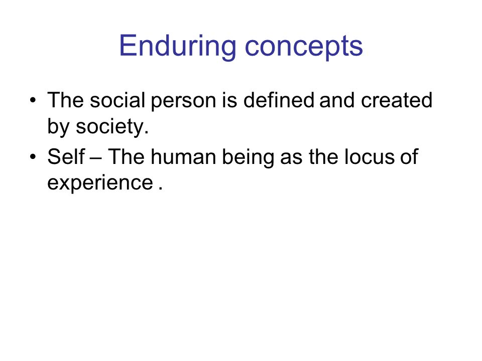 Enduring concepts The social person is defined and created by society.
