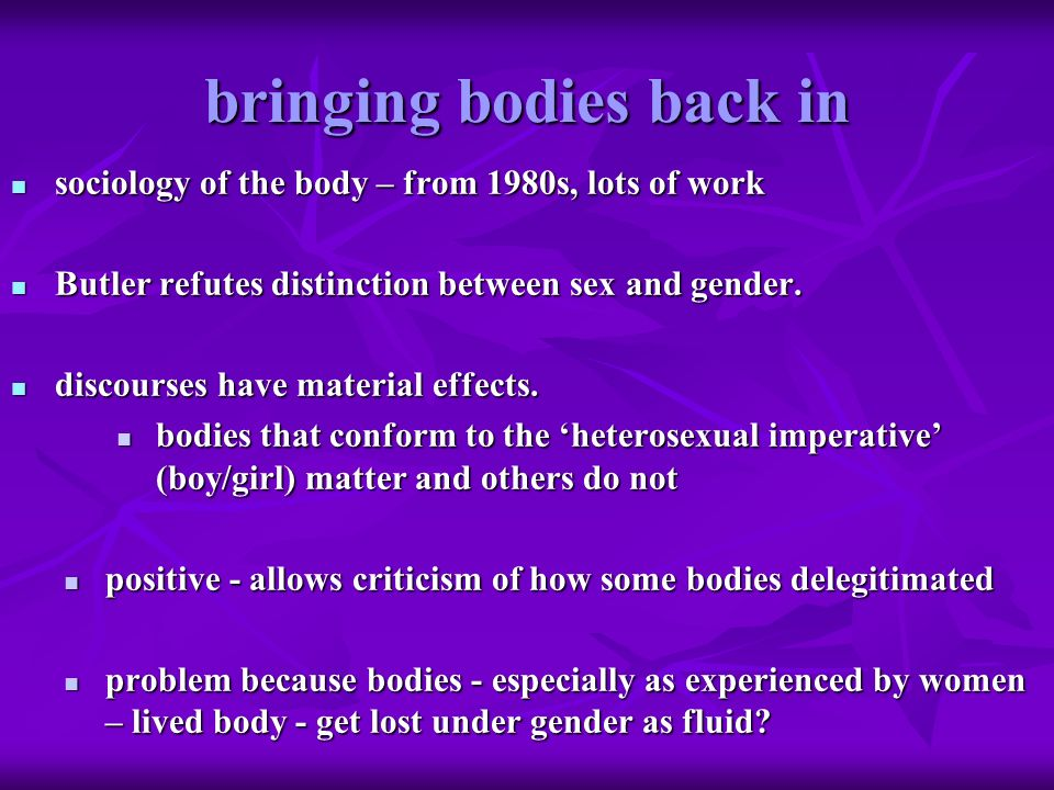 bringing bodies back in sociology of the body – from 1980s, lots of work sociology of the body – from 1980s, lots of work Butler refutes distinction b