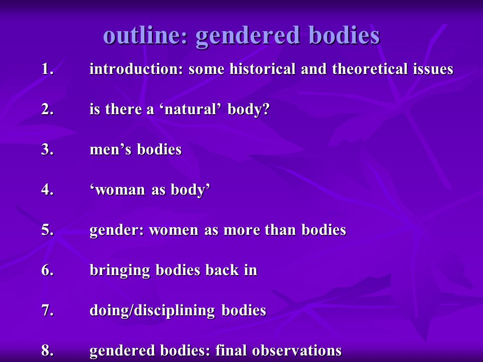 outline : gendered bodies 1.introduction: some historical and theoretical issues 2.is there a natural body? 3.mens bodies 4.woman as body 5.gender: wo