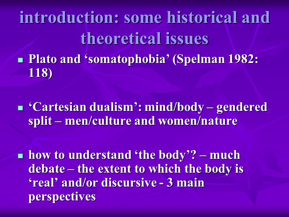 introduction: some historical and theoretical issues Plato and somatophobia (Spelman 1982: 118) Plato and somatophobia (Spelman 1982: 118) Cartesian d